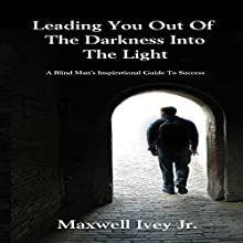 Leading You out of the Darkness into the Light: A Blind Man's Inspirational Guide to Success Audiobook by Maxwell Ivey Jr. Narrated by Joseph Brookhouse