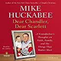 Dear Chandler, Dear Scarlett: A Grandfather's Thoughts on Faith, Family, and the Things That Matter Most Audiobook by Mike Huckabee Narrated by Mike Huckabee