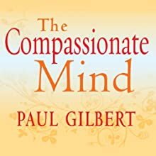 The Compassionate Mind (       UNABRIDGED) by Paul Gilbert Narrated by Rupert Farley