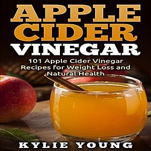 Apple Cider Vinegar: 101 Apple Cider Vinegar Recipes for Weight Loss and Natural Health Audiobook