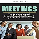 Meetings: The Importance of Organizing a Meeting and Being Able to Achieve Goals | John Smith