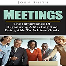 Meetings: The Importance of Organizing a Meeting and Being Able to Achieve Goals (       UNABRIDGED) by John Smith Narrated by John Daigle