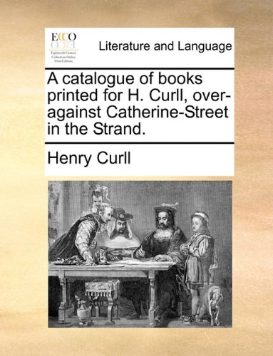 A catalogue of books printed for H. Curll, over-against Catherine-Street in the Strand.