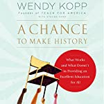 A Chance to Make History: What Works and What Doesn't in Providing an Excellent Education for All | Wendy Kopp,Steven Farr