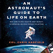 An Astronaut's Guide to Life on Earth: What Going to Space Taught Me About Ingenuity, Determination, and Being Prepared for Anything (       UNABRIDGED) by Chris Hadfield Narrated by Chris Hadfield