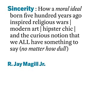 Sincerity: How a Moral Ideal Born Five Hundred Years Ago Inspired Religious Wars, Modern Art, Hipster Chic, and the Curious Notion that We All Have Something to Say (No Matter How Dull) | [R. Jay Magill Jr.]