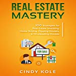 Real Estate Mastery: 100 Strategies for Real Estate Investing, Home Buying, Flipping Houses, & Wholesaling Houses: Small Business Mastery Series   Cindy Kole