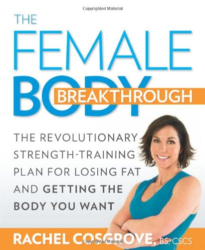 The Female Body Breakthrough: The Revolutionary Strength-Training Plan for Losing Fat and Getting the Body You Want