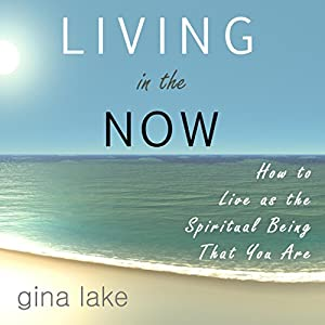 Living in the Now: How to Live as the Spiritual Being That You Are   [Gina Lake]