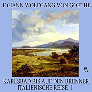 Karlsbad bis auf den Brenner (Italienische Reise 1) Hörbuch
