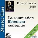 La soumission librement consentie (Master Class) | Livre audio Auteur(s) : Robert-Vincent Joule Narrateur(s) : Robert-Vincent Joule