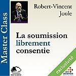 La soumission librement consentie (Master Class) | Robert-Vincent Joule