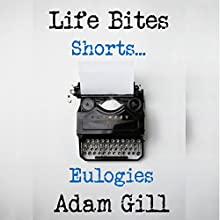 Life Bites Shorts...: Eulogies Audiobook by Adam Gill Narrated by Adam Gill