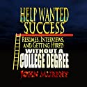 Help Wanted Success Series: Resumes, Interviews and Getting Hired Without a College Degree (       UNABRIDGED) by John Murphy Narrated by John Murphy