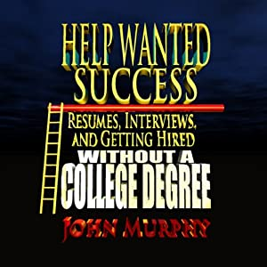 Help Wanted Success Series: Resumes, Interviews and Getting Hired Without a College Degree   [John Murphy]