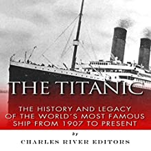 The Titanic: The History and Legacy of the World's Most Famous Ship from 1907 to Today (       UNABRIDGED) by Charles River Editors Narrated by Gregg Rizzo