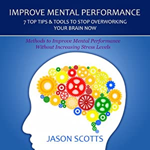 Improve Mental Performance: 7 Top Tips Tools to Stop Overworking Your Brain Now | [Jason Scotts]