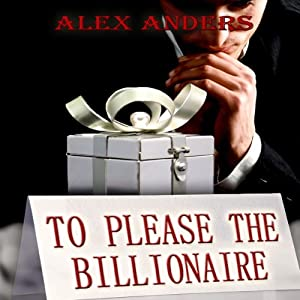 To Please the Billionaire: An Erotic Tale of Male Domination & Female Submission | [Alex Anders]
