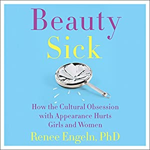 Beauty Sick: How the Cultural Obsession with Appearance Hurts Girls and Women Hörbuch von Renee Engeln Gesprochen von: Teri Schnaubelt