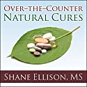 Over-the-Counter Natural Cures: Take Charge of Your Health in 30 Days with 10 Lifesaving Supplements for under $10 (       UNABRIDGED) by Shane Ellison, MS Narrated by Mike Chamberlain