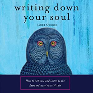 Writing Down Your Soul: How to Activate and Listen to the Extraordinary Voice Within | [Janet Conner]