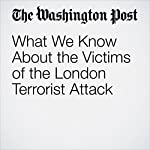 What We Know About the Victims of the London Terrorist Attack | Adam Taylor