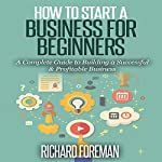 How to Start a Business for Beginners: A Complete Guide to Building a Successful & Profitable Business | Richard Foreman