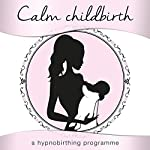 Calm Childbirth: A Hypnobirthing Programme | Samantha Louise Redgrave-Hogg,Nicola Louise Haslett