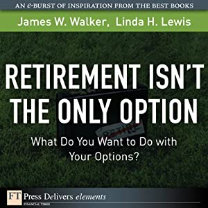 Retirement Isn't the Only Option: What Do You Want to Do with Your Options? | [James M. Walker, Linda H. Lewis]