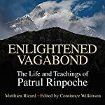 Enlightened Vagabond: The Life and Teachings of Patrul Rinpoche | Matthieu Ricard - editor and translator,Constance Wilkinson - editor