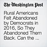 Rural Americans Felt Abandoned by Democrats in 2016, So They Abandoned Them Back. Can the Party Fix It? | David Weigel