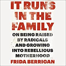 It Runs in the Family: On Being Raised by Radicals and Growing into Rebellious Motherhood (       UNABRIDGED) by Frida Berrigan Narrated by Erin Bennett
