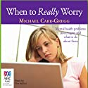 When to Really Worry (       UNABRIDGED) by Michael Carr-Gregg Narrated by Michael Carr-Gregg