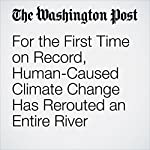 For the First Time on Record, Human-Caused Climate Change Has Rerouted an Entire River | Chris Mooney
