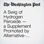 A Swig of Hydrogen Peroxide — a Supplement Promoted by Alternative-Health Devotees — Can Kill You | Lenny Bernstein