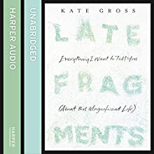 Late Fragments: Everything I Want to Tell You (About This Magnificent Life) (       UNABRIDGED) by Kate Gross Narrated by Helen Duff