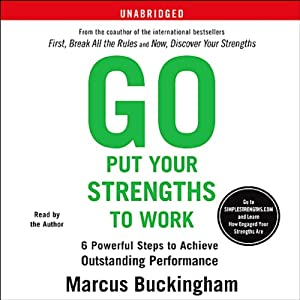 Go Put Your Strengths to Work: 6 Powerful Steps to Achieve Outstanding Performance | [Marcus Buckingham]