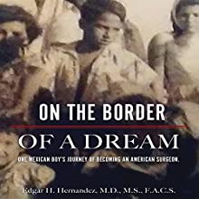 On the Border of a Dream: One Mexican Boy's Journey of Becoming an American Surgeon Audiobook by Edgar H Hernandez Narrated by Edgar H Hernandez, M.D.