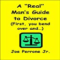 A 'Real' Man's Guide to Divorce: 'First, You Bend Over and...' (       UNABRIDGED) by Joe Perrone Jr. Narrated by Baarns Narration and VO