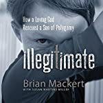Illegitimate: How a Loving God Rescued a Son of Polygamy | Brian Mackert
