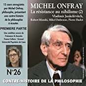 Contre-histoire de la philosophie 26.1: La résistance au nihilisme (2) Vladimir Jankélévitch, Robert Misrahi, Mikel Dufrenne, Pierre Hadot   Michel Onfray