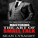 The Alpha Male's Guide to Mastering the Art of Small Talk Hörbuch von Sean Lysaght Gesprochen von: J. Alexander