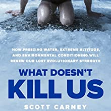 What Doesn't Kill Us: How Freezing Water, Extreme Altitude and Environmental Conditioning Will Renew Our Lost Evolutionary Strength | Livre audio Auteur(s) : Scott Carney Narrateur(s) : Scott Carney