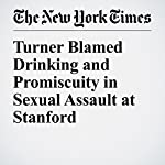 Turner Blamed Drinking and Promiscuity in Sexual Assault at Stanford | Liam Stack