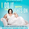 I Do It with the Lights On: And 10 More Discoveries on the Road to a Blissfully Shame-Free Life Hörbuch von Whitney Way Thore Gesprochen von: Whitney Way Thore
