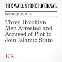 Three Brooklyn Men Arrested and Accused of Plot to Join Islamic State (       UNABRIDGED) by Pervaiz Shallwani, Rebecca Davis O'Brien, Andrew Grossman Narrated by Ken Borgers