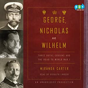 George, Nicholas and Wilhelm: Three Royal Cousins and the Road to World War I (       UNABRIDGED) by Miranda Carter Narrated by Rosalyn Landor