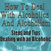 How to Deal With Alcoholics And Alcoholism: Steps And Tips Dealing With an Alcoholic | [Sky Stevens]