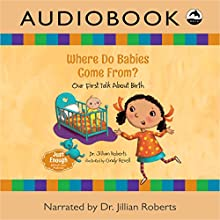 Where Do Babies Come From?: Our First Talk About Birth Audiobook by Dr. Jillian Roberts Narrated by Dr. Jillian Roberts