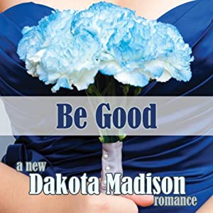 Be Good: A New Adult Romance | [Dakota Madison]